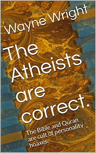 The Atheists are correct.  : The Bible and Quran are cult of personality hoaxes.