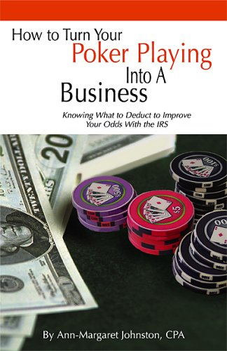 How to Turn Your Poker Playing into a Business: Knowing What to Deduct to Improve Your Odds With the IRS