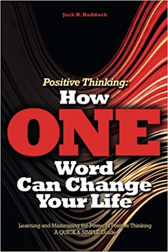 Positive Thinking: How ONE word Can Change Your Life: Learning and Maximizing the Power of Positive Thinking, a QUICK and SIMPLE Guide: Volume 1 (Positive Psychology)