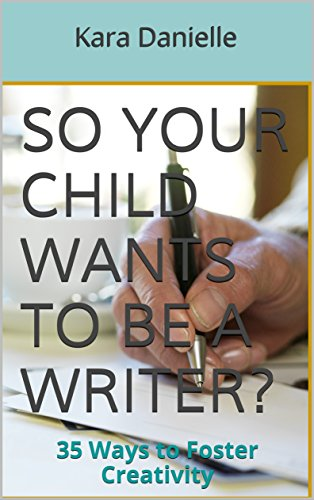 So Your Child Wants to be a Writer?: 35 Ways to Foster Creativity