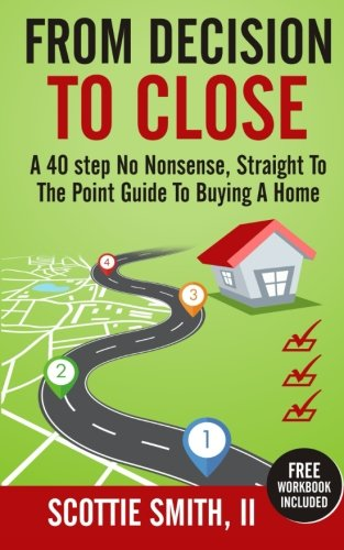 From Decision to Close: A 40-Step No Nonsense, Straight to the Point Guide to Buying a Home (Volume 1)