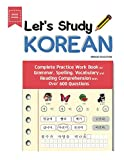 Let s Study Korean: Complete Practice Work Book for Grammar, Spelling, Vocabulary and Reading Comprehension With Over 600 Questions