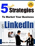 5 Simple Strategies To Market Your Business on LinkedIn (Simple Social Media and Internet Marketing Book 2)