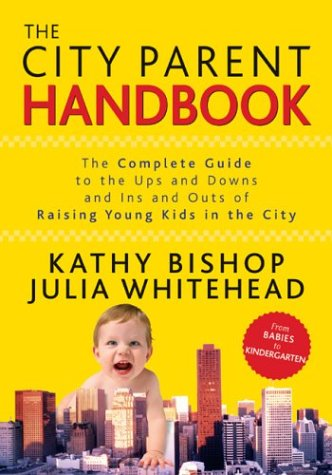 Read Online The City Parent Handbook: The Complete Guide to the Ups and Downs and Ins and Outs of Raising Young Kids in the City pdf