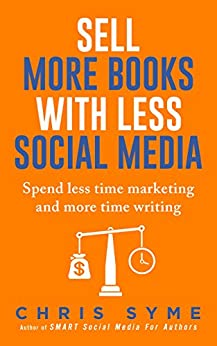 Sell More Books With Less Social Media: Spend less time marketing and more time writing by [Syme, Chris]