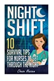 Night Shift: 10 Survival Tips for Nurses to Get Through the Night! (Licensed Practical Nurse LPN, RN Registered Nurse, CNA | NAC Certified Nursing ... Anesthetist, Doctor, Surgeon) (Volume 1)