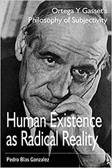 Book Human Existence as Radical Reality: Ortega Y Gasset's Philosophy of Subjectivity by Pedro Blas Gonzalez (2005-02-01)