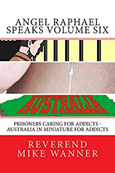 Angel Raphael Speaks Volume Six: Prisoners Caring for Addicts - Australia In Miniature For Addicts by [Wanner, Reverend Mike]