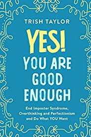 Yes! You Are Good Enough: End Imposter Syndrome, Overthinking and Perfectionism and Do What YOU Want (Mindset,