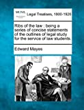 Ribs of the law : being a series of concise statements of the outlines of legal study for the service of law Students, Edward Mayes, 1240061684