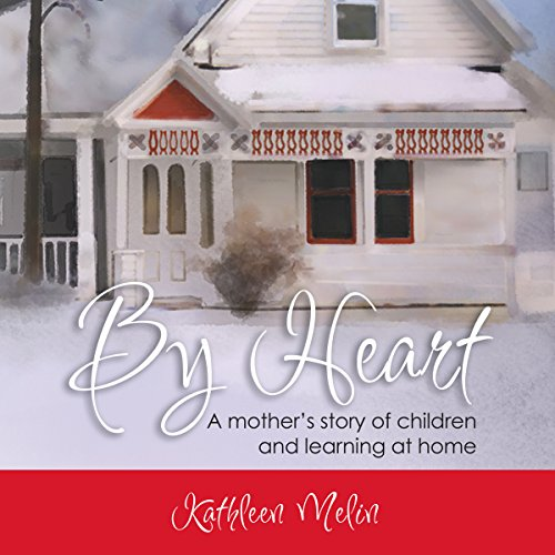 By Heart: A Mother's Story of Children and Learning at Home by Kathleen Melin