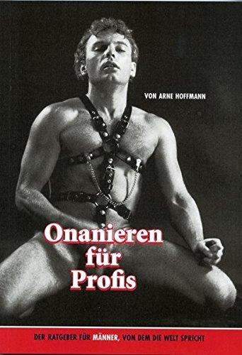 Onanieren für Profis: Der Ratgeber für Männer, von dem die Welt spricht Taschenbuch – 1. April 2005 Arne Hoffmann Thomas Haas Marterpfahl 3936708169