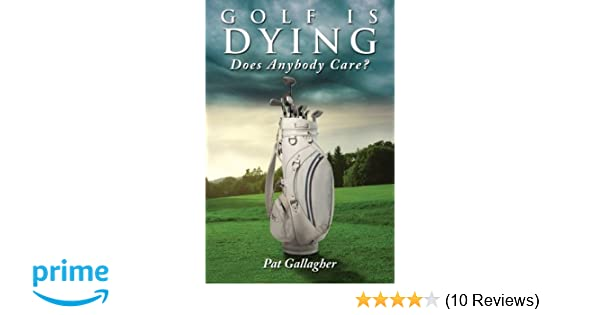 Golf Is Dying. Does Anybody Care?: Pat Gallagher ...