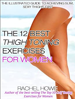The 12 Best Thigh Toning Exercises for Women: The Illustrated Guide to Achieving Slim, Sexy Thighs FAST (Fitness Model Physique Series) by [Howe, Rachel]