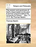 The Wisdom and Goodness of God's Dispensation to the Poor a Sermon Preach'D Before the University of Oxford, Nov 17 1717 by Thomas Newlin, Thomas Newlin, 1170500730