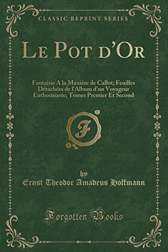Le Pot d'Or: Fantaisie A la Manière de Callot; Feuilles Détachées de l'Album d'un Voyageur Enthousiaste; Tomes Premier Et Second (Classic Reprint) (French Edition) (Pot Et Feuille)