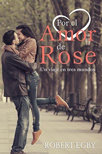 Descargar Libro Por El Amor De Rose: Un Viaje En Tres Mundos Robert Egby