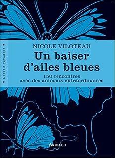 Un baiser d'ailes bleues : 150 rencontres avec des animaux extraordinaires, Viloteau, Nicole