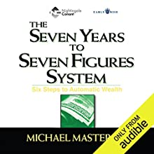 The Seven Years to Seven Figures System: Six Steps to Automatic Wealth Audiobook by Michael Masterson Narrated by Michael Masterson