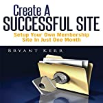 Create a Successful Site: Setup Your Own Membership Site in Just One Month   Bryant Kerr