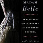 Madam Belle: Sex, Money, and Influence in a Southern Brothel | Maryjean Wall