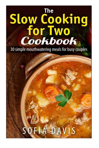 The Slow Cooking For Two Cookbook: 30 Simple Mouthwatering Meals For Busy Couples by Sofia Davis
