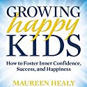 Growing Happy Kids: How to Foster Inner Confidence, Success, and Happiness Audiobook by Maureen Healy Narrated by Michelle Ford