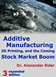 Additive Manufacturing, 3D Printing, and the Coming Stock Market Boom by  Dr Alexander Elder [Kindle Edition] Picture