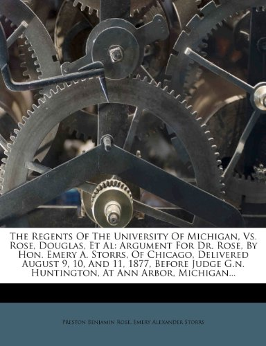 The Regents Of The University Of Michigan, Vs. Rose, Douglas, Et Al: Argument For Dr. Rose, By Hon. Emery A. Storrs, Of Chicago, Delivered August 9, ... G.n. Huntington, At Ann Arbor, Michigan...