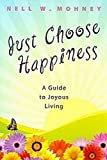 Just Choose Happiness: A Guide to Joyous Living