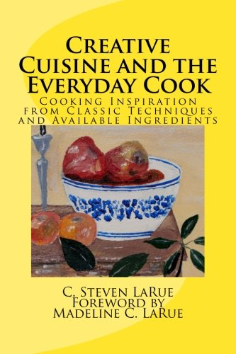 Creative Cuisine and the Everyday Cook: Cooking Inspiration from Classic Techniques and Available Ingredients