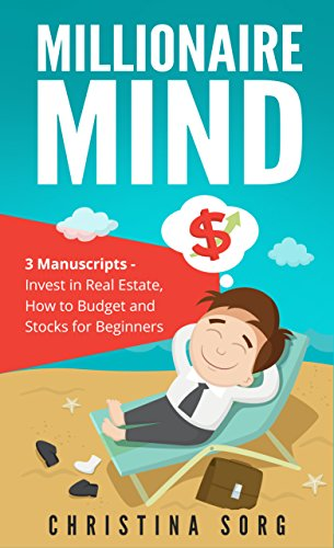 Millionaire Mind - 3 Manuscripts: Invest in Real Estate, How to Budget and Stocks for Beginners