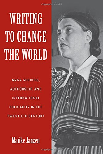 Writing to Change the World: Anna Seghers, Authorship, and International Solidarity in the Twentieth Century (Studies in German Literature Linguistics and Culture)
