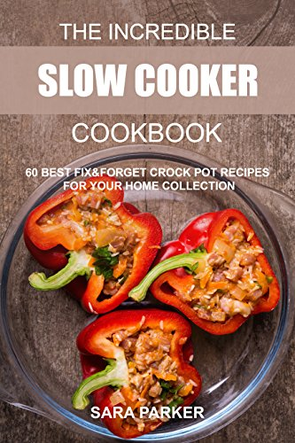 The Incredible Slow Cooker Cookbook: 60 Best Fix&Forget Crock Pot Recipes for your Home Collection by Sara Parker