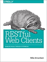 RESTful Web Clients: Enabling Reuse Through Hypermedia Front Cover