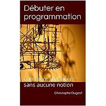 Débuter en programmation: comment se lancer sans aucune notion (French Edition)