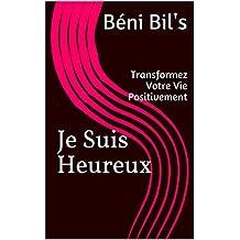 Je Suis Heureux: Transformez Votre Vie Positivement (Devéloppement Personnel t. 1) (French Edition)