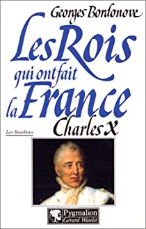 Les rois qui ont fait la France 24 - Les Bourbons 08 - Charles X : dernier roi de France et de Navarre par Bordonove