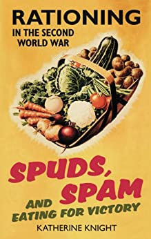 Spuds, Spam and Eating for Victory: Rationing in the Second World War by [Knight, Katherine]