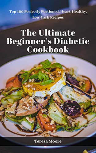 The Ultimate Beginner's Diabetic Сookbook:  Top 100 Perfectly Portioned, Heart-Healthy, Low-Carb Recipes (Natural Food Book 24) by Teresa  Moore