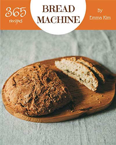 Bread Machine 365: Enjoy 365 Days With Amazing Bread Machine Recipes In Your Own Bread Machine Cookbook! [Book 1] by Emma Kim