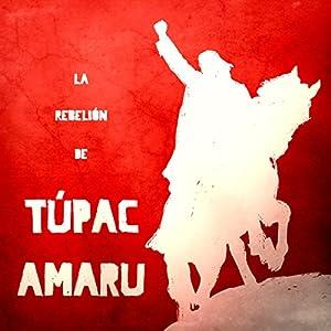 La Rebelión de Túpac Amaru [The Rebellion of Tupac Amaru] Audiobook