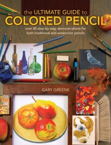 Colored Pencil Instruction (The Ultimate Guide To Colored Pencil: Over 35 step-by-step demonstrations for both traditional and watercolor)