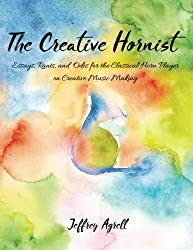 The Creative Hornist: Essays, Rants, and Odes for the Classical Hornist on Creative Music Making