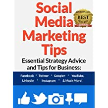 Social Media Marketing Tips: Essential Strategy Advice and Tips for Business: Facebook, Twitter, Google+, YouTube, LinkedIn, Instagram and Much More!