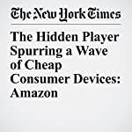 The Hidden Player Spurring a Wave of Cheap Consumer Devices: Amazon | Farhad Manjoo
