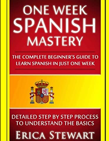 Spanish: One Week Spanish Mastery: The Complete Beginner's Guide to Learning Spanish in just 1 Week! Detailed Step by Step Process to Understand the (A Guide To Spanish)