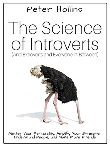The Science of Introverts (And Extroverts and Everyone In-Between): Master Your Personality, Amplify Your Strengths, Understand People, and Make More Friends