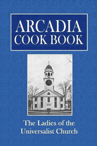 Arcadia Cook Book by The Ladies of the Universalist Church