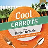 Cool Carrots from Garden to Table: How to Plant, Grow, and Prepare Carrots